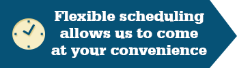 Our flexible scheduling allows for us to come at your convenience