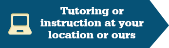 Tutoring or instruction at your location or ours